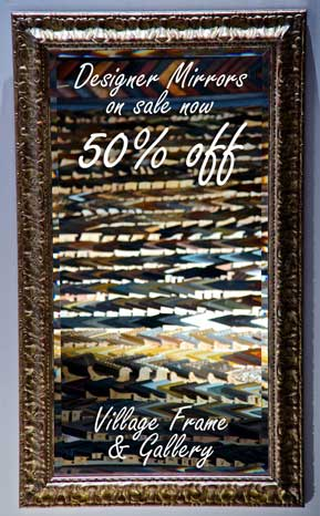Designer mirror with these words superimposed over it: Designer Mirrors on sale now 50% off, Village Frame & Gallery